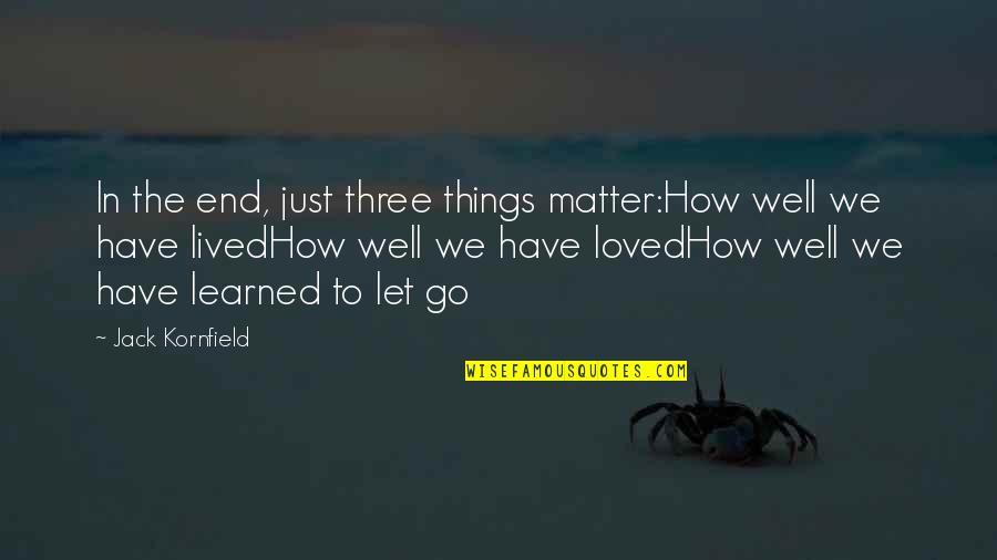 Lived And Learned Quotes By Jack Kornfield: In the end, just three things matter:How well