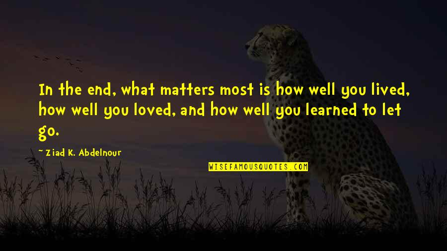 Lived And Learned Quotes By Ziad K. Abdelnour: In the end, what matters most is how