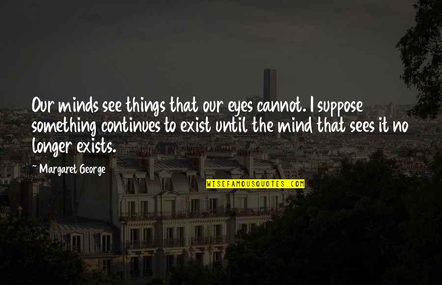 Livered Quotes By Margaret George: Our minds see things that our eyes cannot.