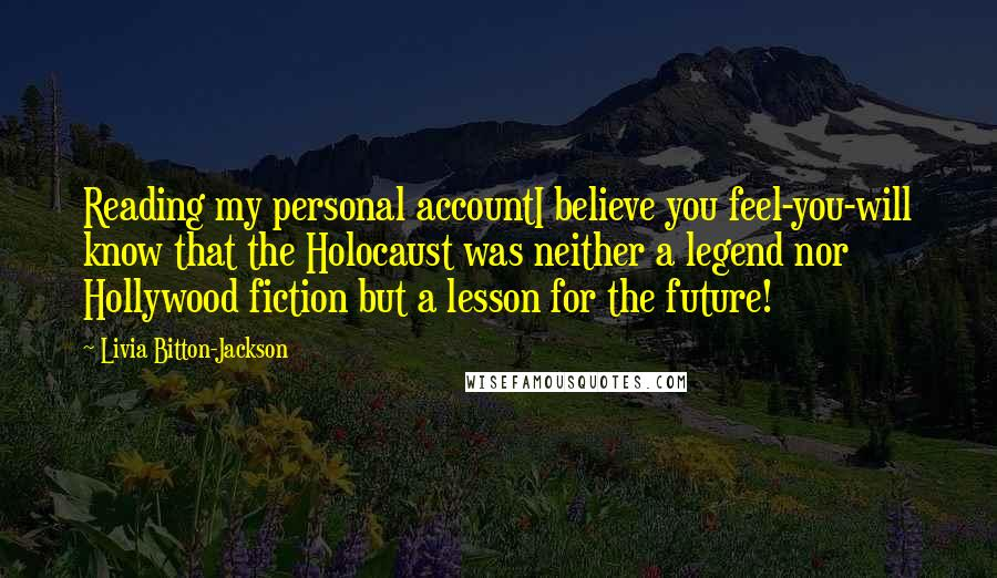 Livia Bitton-Jackson quotes: Reading my personal accountI believe you feel-you-will know that the Holocaust was neither a legend nor Hollywood fiction but a lesson for the future!
