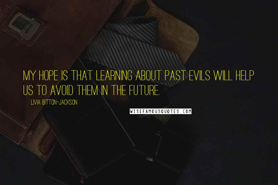 Livia Bitton-Jackson quotes: My hope is that learning about past evils will help us to avoid them in the future.