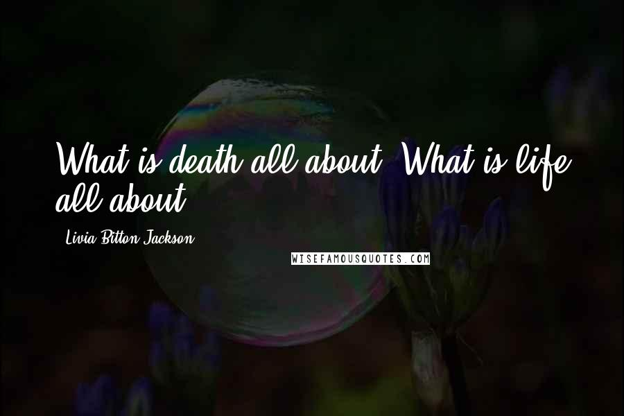 Livia Bitton-Jackson quotes: What is death all about? What is life all about?