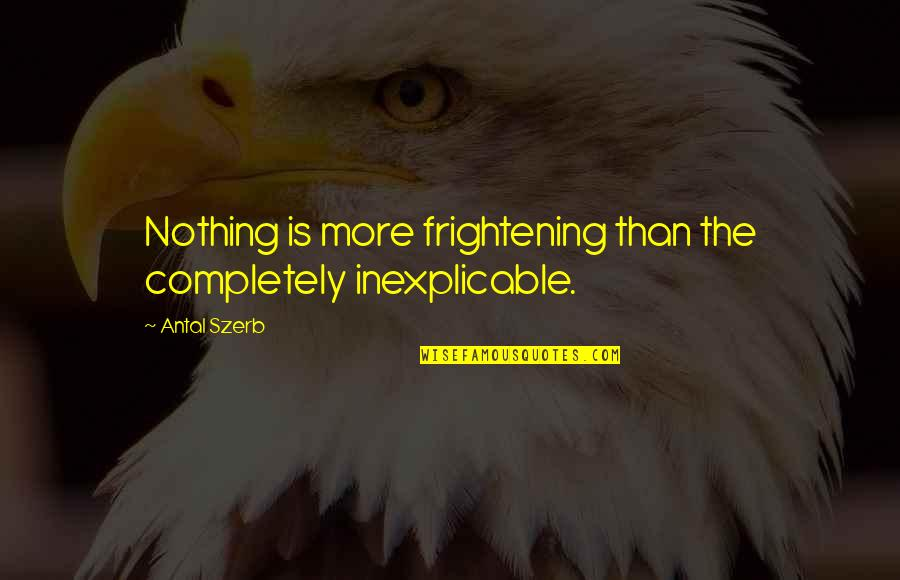Living A Productive Life Quotes By Antal Szerb: Nothing is more frightening than the completely inexplicable.