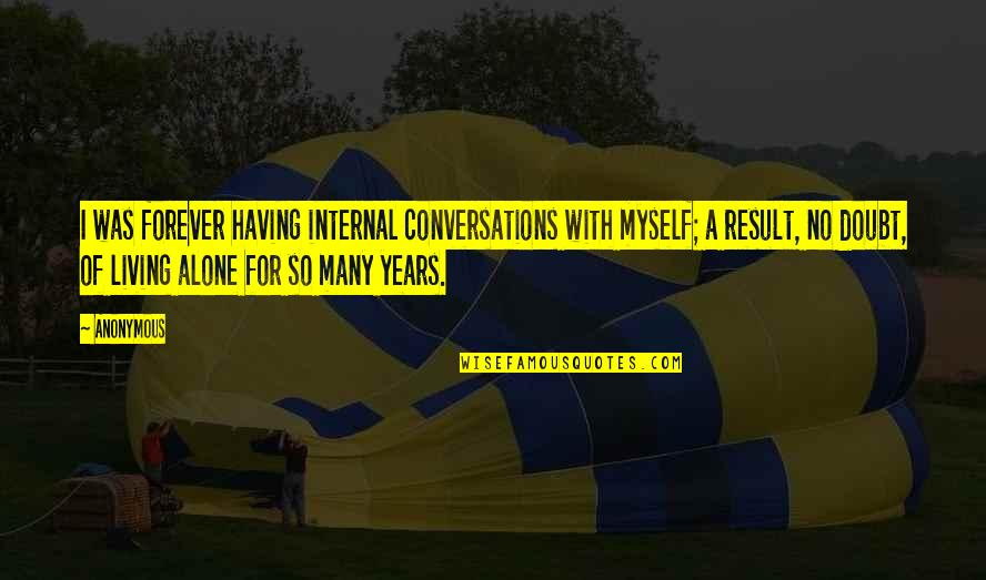 Living Alone Quotes By Anonymous: I was forever having internal conversations with myself;