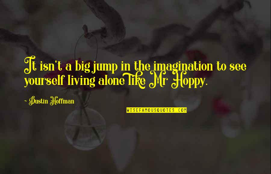 Living Alone Quotes By Dustin Hoffman: It isn't a big jump in the imagination