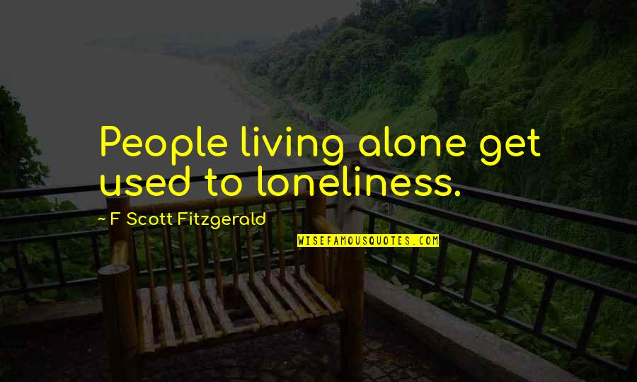 Living Alone Quotes By F Scott Fitzgerald: People living alone get used to loneliness.