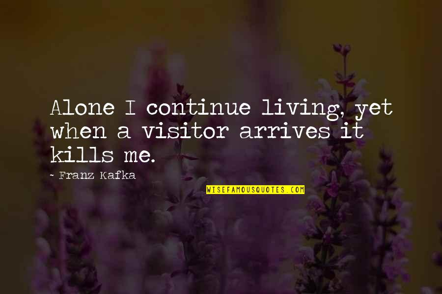 Living Alone Quotes By Franz Kafka: Alone I continue living, yet when a visitor