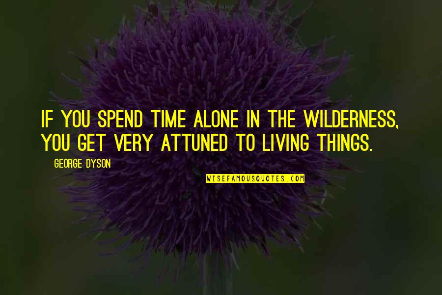 Living Alone Quotes By George Dyson: If you spend time alone in the wilderness,