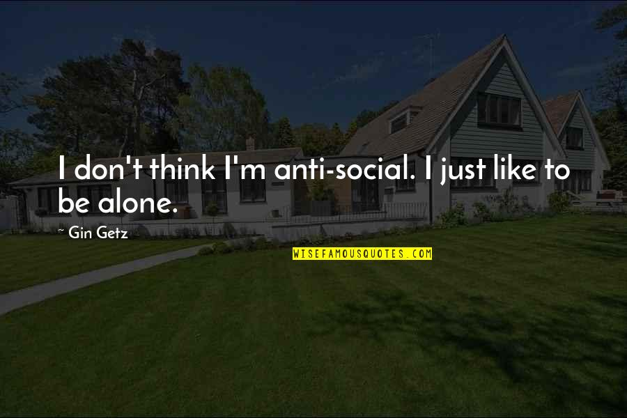 Living Alone Quotes By Gin Getz: I don't think I'm anti-social. I just like