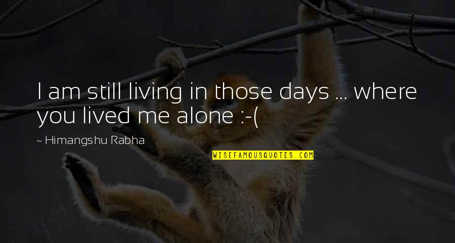 Living Alone Quotes By Himangshu Rabha: I am still living in those days ...