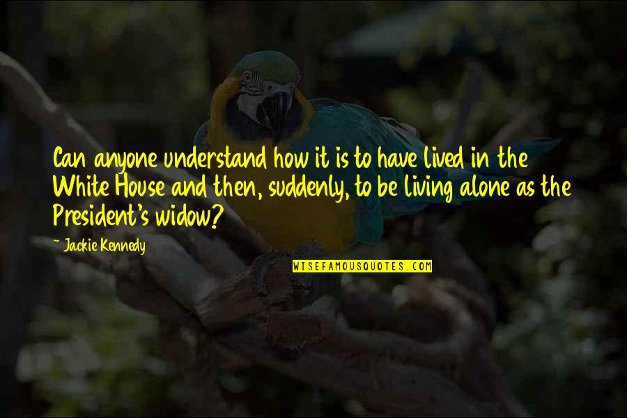 Living Alone Quotes By Jackie Kennedy: Can anyone understand how it is to have