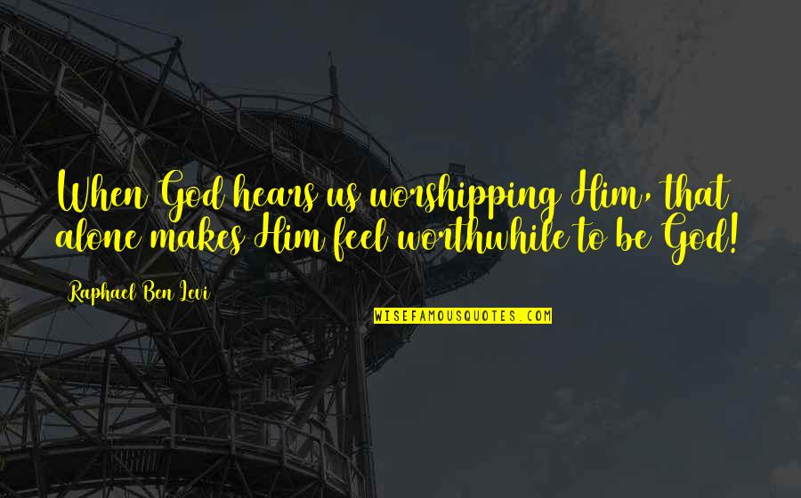 Living Alone Quotes By Raphael Ben Levi: When God hears us worshipping Him, that alone