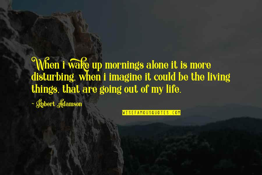 Living Alone Quotes By Robert Adamson: When i wake up mornings alone it is