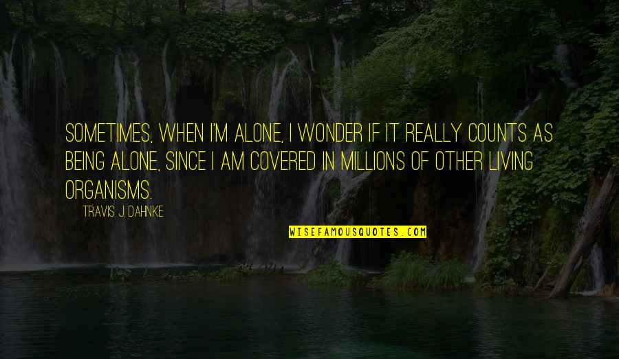 Living Alone Quotes By Travis J. Dahnke: Sometimes, when I'm alone, I wonder if it