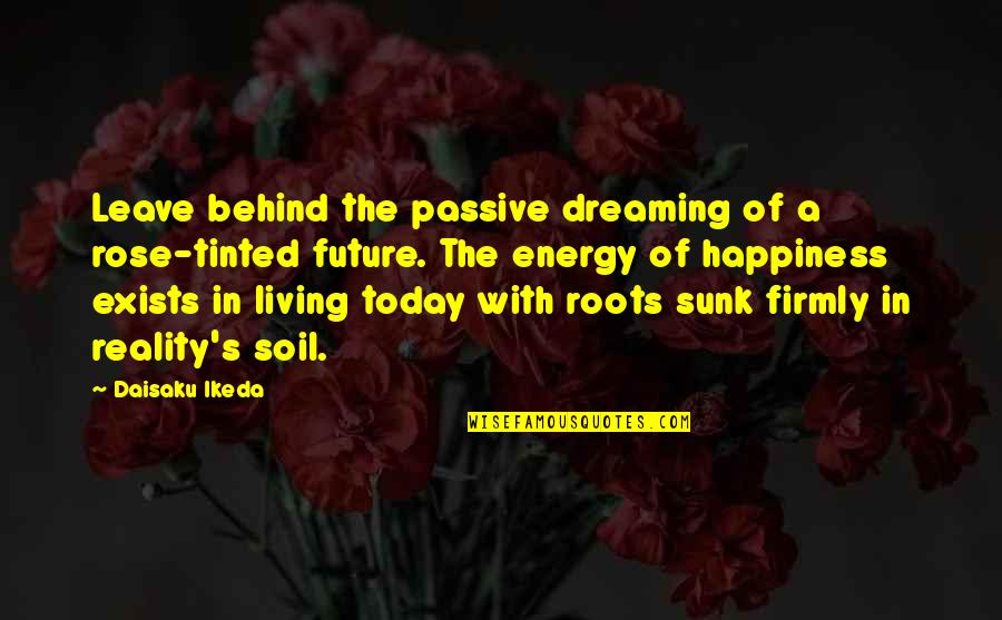 Living Com Karma Quotes By Daisaku Ikeda: Leave behind the passive dreaming of a rose-tinted