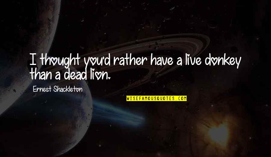 Living Com Karma Quotes By Ernest Shackleton: I thought you'd rather have a live donkey