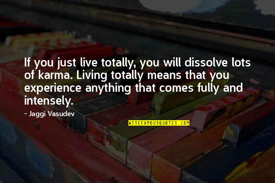 Living Com Karma Quotes By Jaggi Vasudev: If you just live totally, you will dissolve