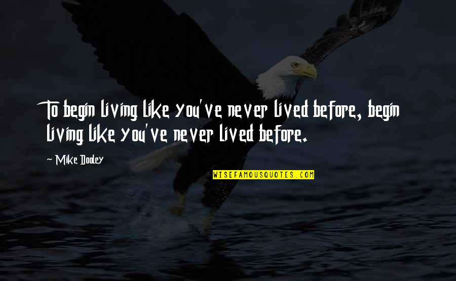 Living Com Karma Quotes By Mike Dooley: To begin living like you've never lived before,