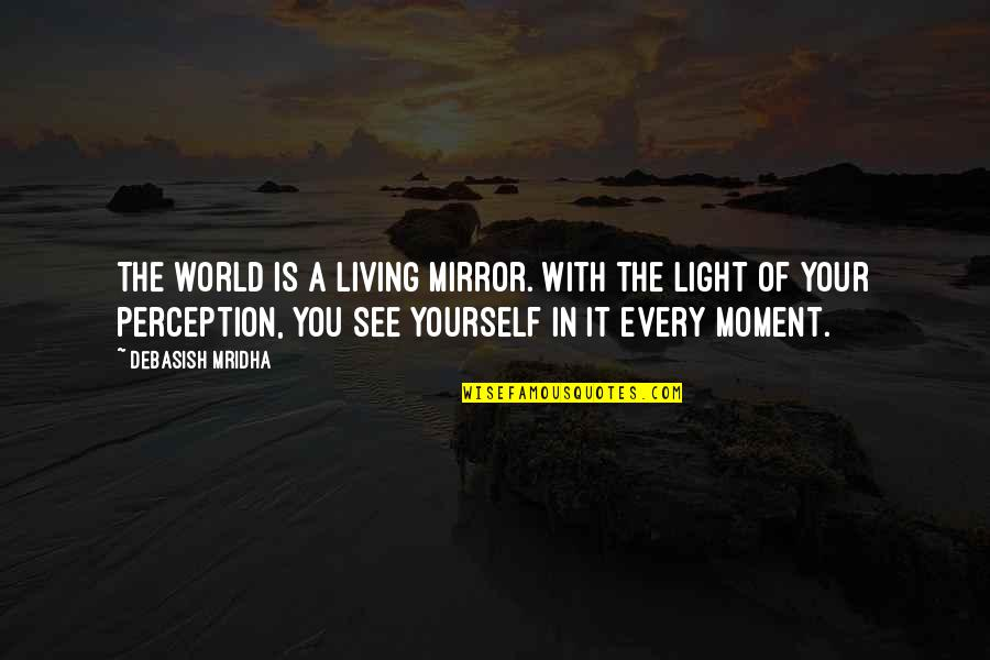 Living Every Moment Quotes By Debasish Mridha: The world is a living mirror. With the