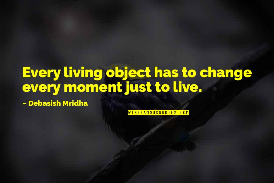 Living Every Moment Quotes By Debasish Mridha: Every living object has to change every moment