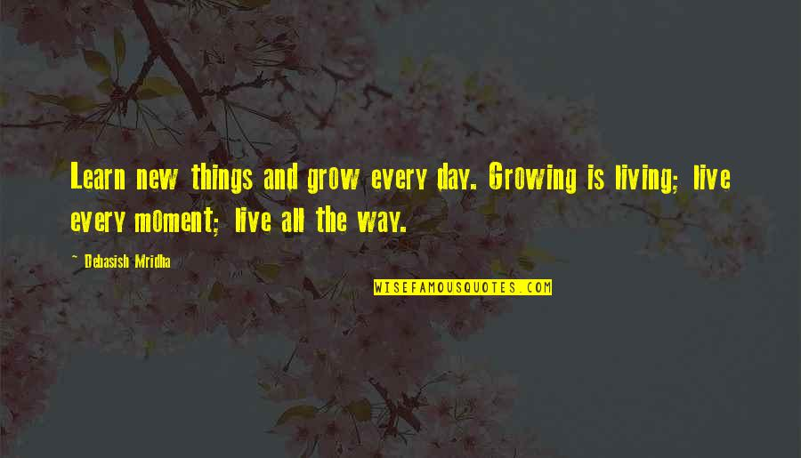 Living Every Moment Quotes By Debasish Mridha: Learn new things and grow every day. Growing