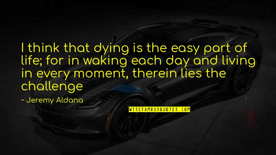 Living Every Moment Quotes By Jeremy Aldana: I think that dying is the easy part