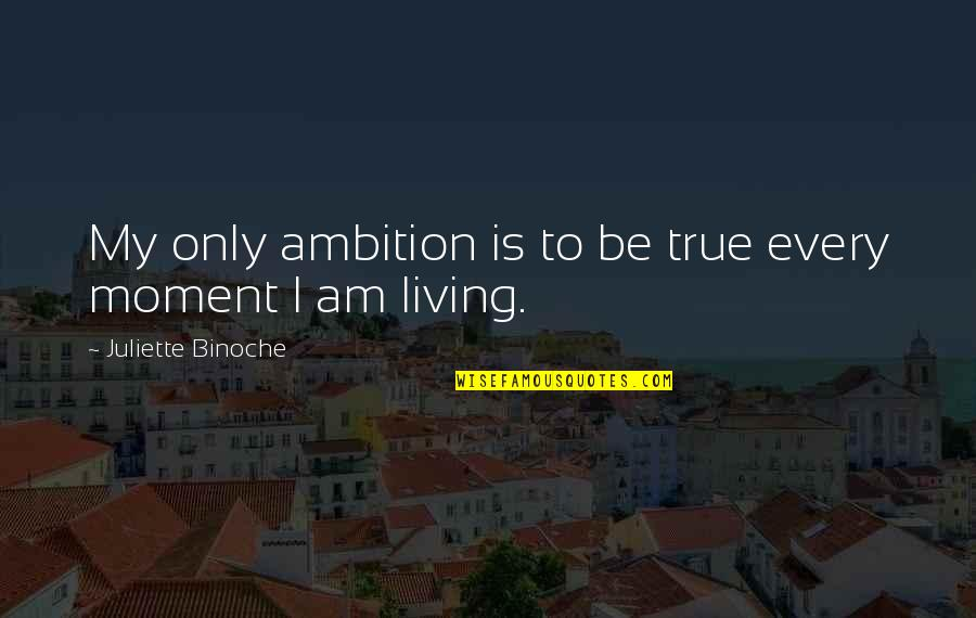 Living Every Moment Quotes By Juliette Binoche: My only ambition is to be true every
