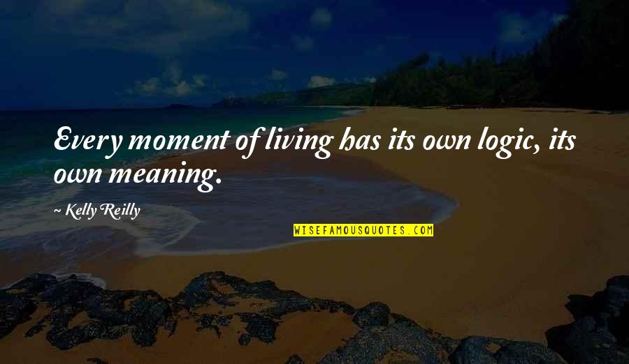 Living Every Moment Quotes By Kelly Reilly: Every moment of living has its own logic,