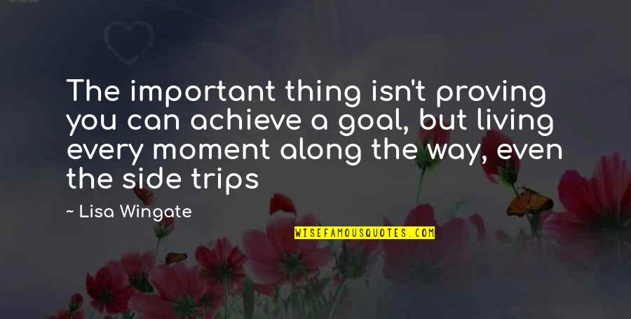 Living Every Moment Quotes By Lisa Wingate: The important thing isn't proving you can achieve