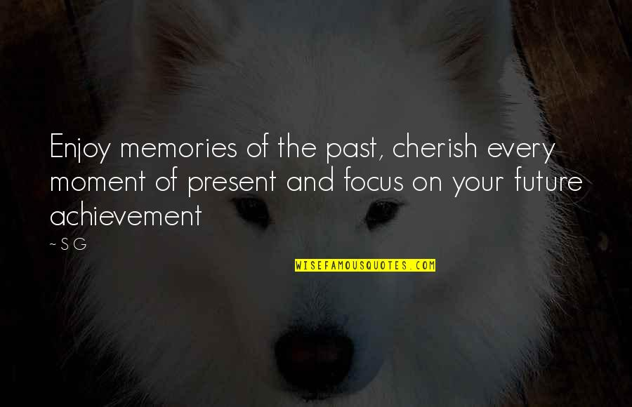 Living Every Moment Quotes By S G: Enjoy memories of the past, cherish every moment