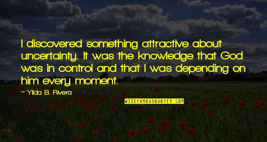 Living Every Moment Quotes By Yilda B. Rivera: I discovered something attractive about uncertainty. It was