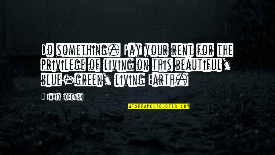 Living Green Quotes By David Foreman: Do something. Pay your rent for the privilege