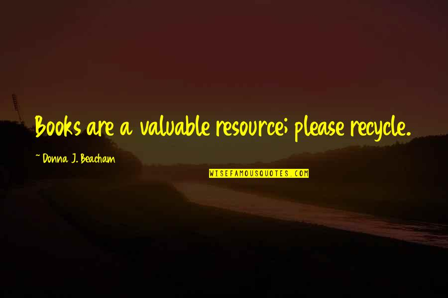 Living Green Quotes By Donna J. Beacham: Books are a valuable resource; please recycle.