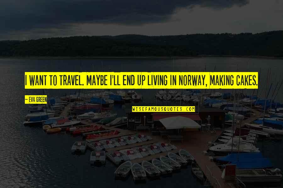 Living Green Quotes By Eva Green: I want to travel. Maybe I'll end up