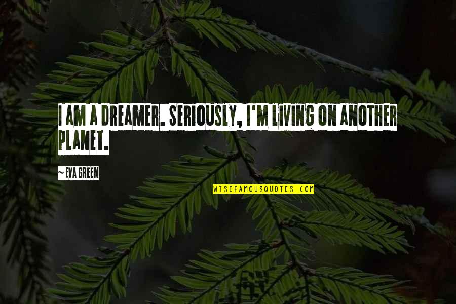 Living Green Quotes By Eva Green: I am a dreamer. Seriously, I'm living on