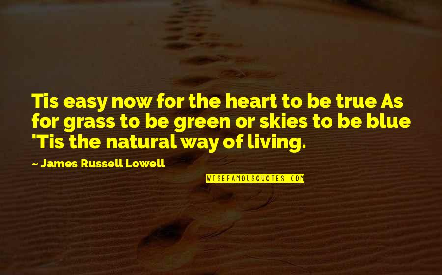 Living Green Quotes By James Russell Lowell: Tis easy now for the heart to be