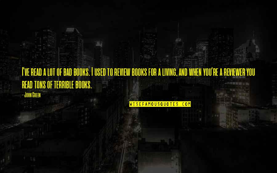 Living Green Quotes By John Green: I've read a lot of bad books. I