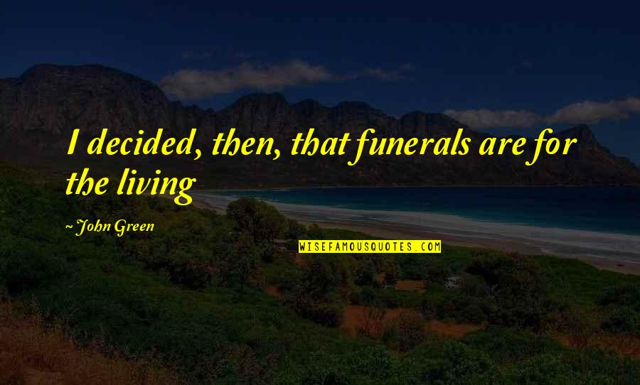 Living Green Quotes By John Green: I decided, then, that funerals are for the