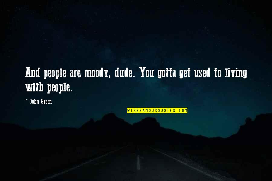 Living Green Quotes By John Green: And people are moody, dude. You gotta get