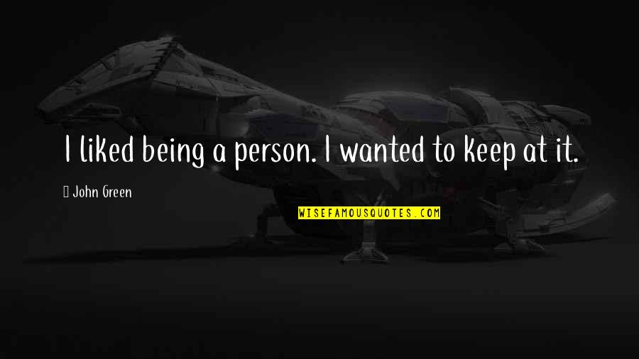 Living Green Quotes By John Green: I liked being a person. I wanted to