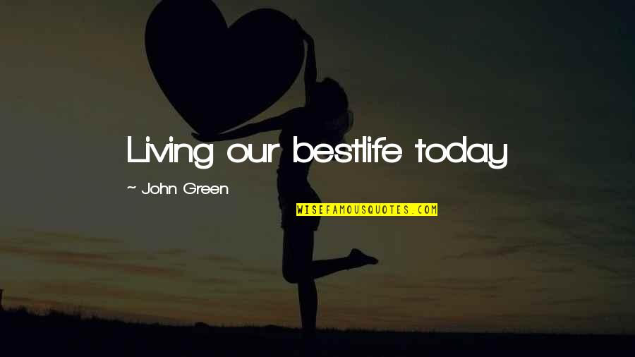 Living Green Quotes By John Green: Living our bestlife today