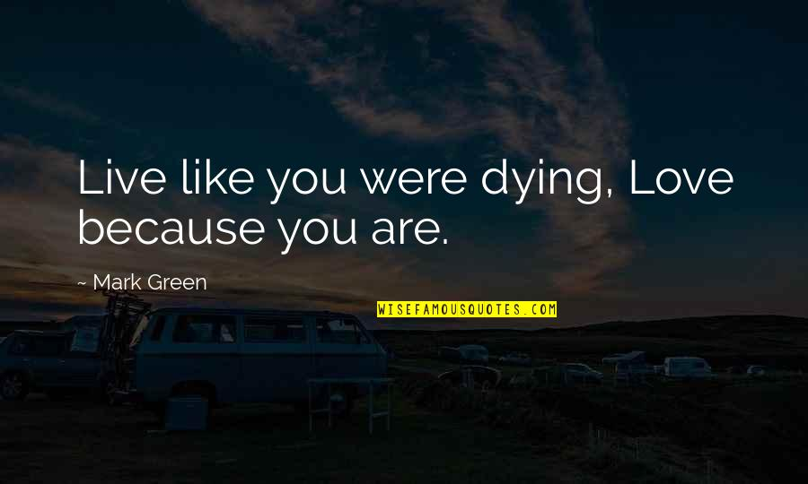 Living Green Quotes By Mark Green: Live like you were dying, Love because you