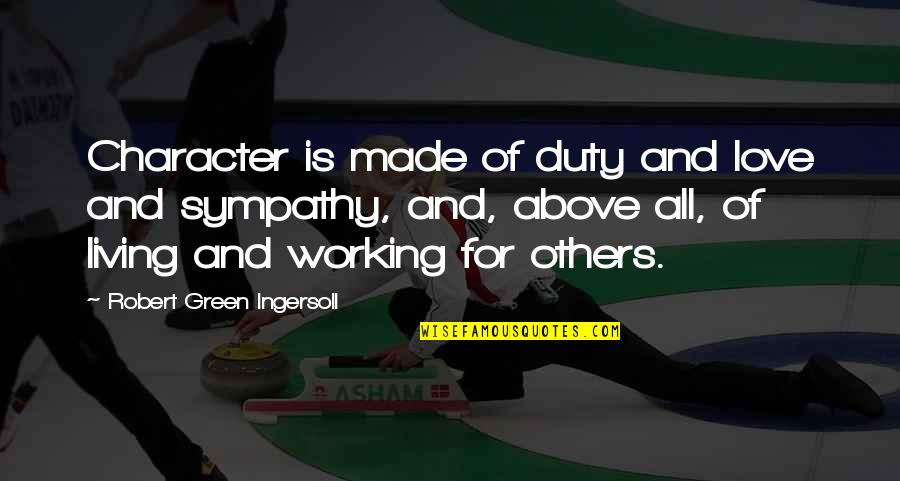 Living Green Quotes By Robert Green Ingersoll: Character is made of duty and love and