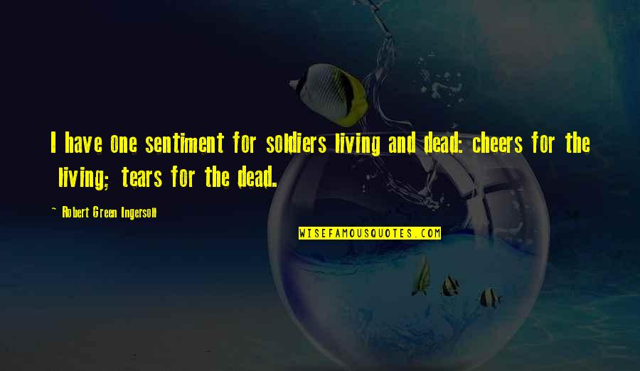 Living Green Quotes By Robert Green Ingersoll: I have one sentiment for soldiers living and