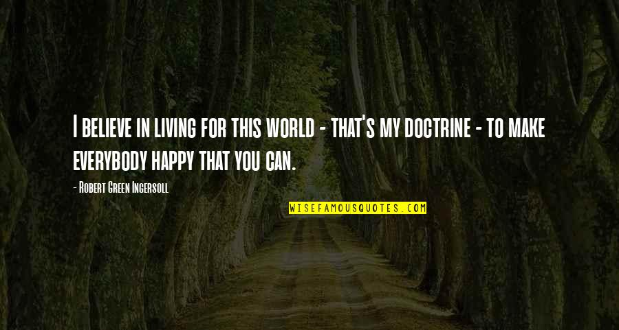 Living Green Quotes By Robert Green Ingersoll: I believe in living for this world -