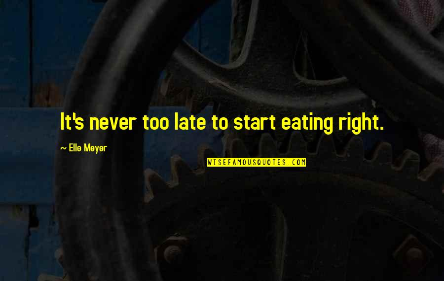 Living Healthy Quotes By Elle Meyer: It's never too late to start eating right.
