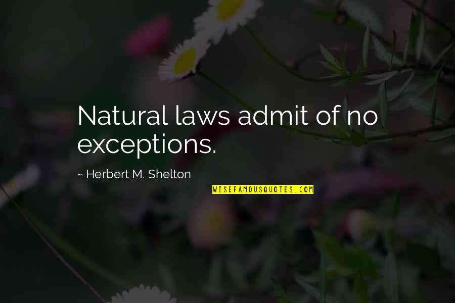 Living Healthy Quotes By Herbert M. Shelton: Natural laws admit of no exceptions.