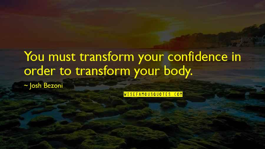 Living Healthy Quotes By Josh Bezoni: You must transform your confidence in order to