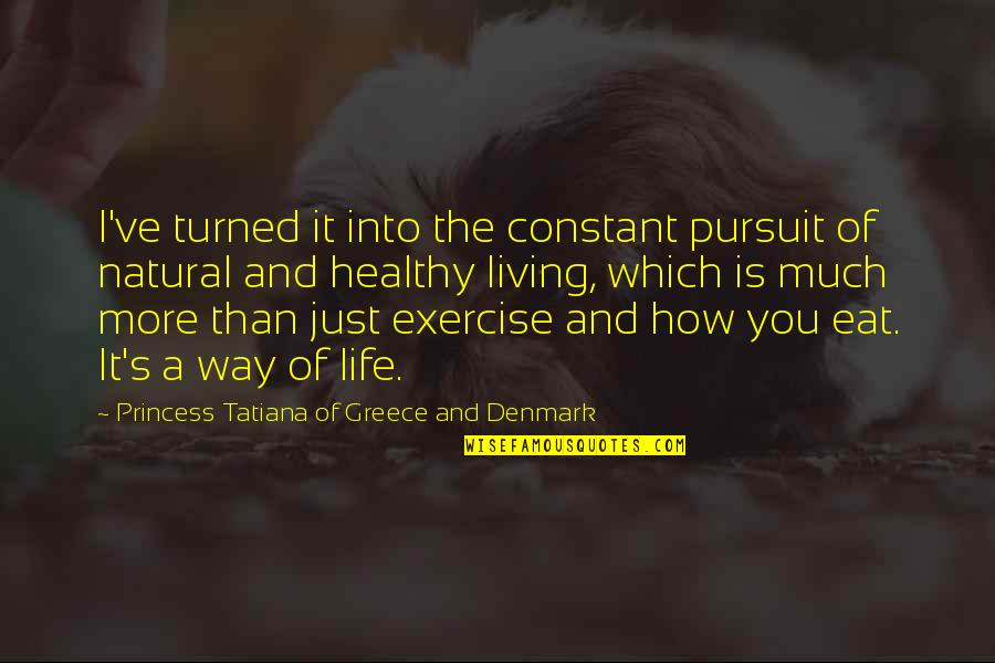 Living Healthy Quotes By Princess Tatiana Of Greece And Denmark: I've turned it into the constant pursuit of