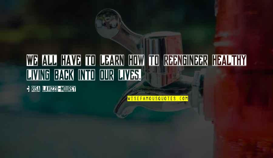 Living Healthy Quotes By Risa Lavizzo-Mourey: We all have to learn how to reengineer
